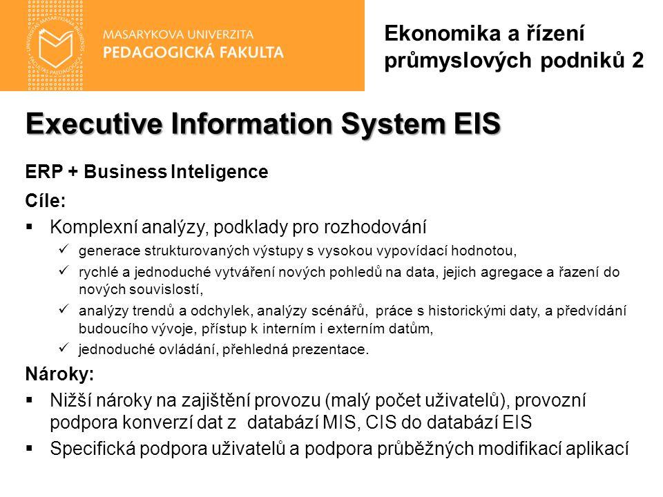 Executive Information System EIS ERP + Business Inteligence Cíle:  Komplexní analýzy, podklady pro rozhodování generace strukturovaných výstupy s vysokou vypovídací hodnotou, rychlé a jednoduché vytváření nových pohledů na data, jejich agregace a řazení do nových souvislostí, analýzy trendů a odchylek, analýzy scénářů, práce s historickými daty, a předvídání budoucího vývoje, přístup k interním i externím datům, jednoduché ovládání, přehledná prezentace.