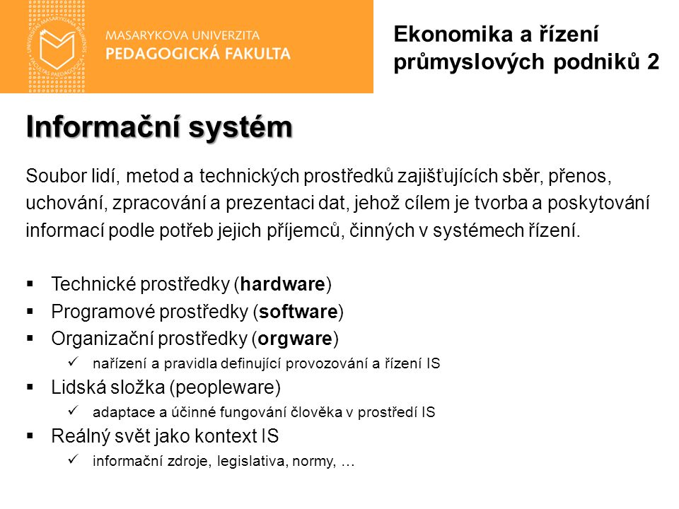 Manufacturing Execution System MES Ekonomika a řízení průmyslových podniků 2 Sledování pracovníků (Labor Management) dostupnost, oprávnění, certifikace, sledování a vyhodnocování výkonnosti pracovníků Řízení údržby (Maintenance Management) sledování a řízení pravidelné údržby, evidence náhradních dílů, nákladů na údržbu, plánování kapacit údržby Ovládání procesu (Process Management) rozhraní SCADA/HMI (Supervisory Control and Data Acquisition/Human-Machine Interface) pro vizualizaci výrobních procesů a dohled nad prostředky, které přímo řídí výrobu – programovatelnými automaty (PLC), decentralizovanými řídicími systémy (DCS) aj.