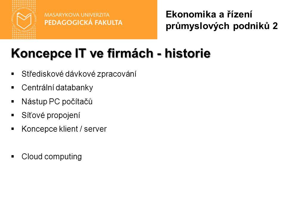 Koncepce IT ve firmách - historie  Střediskové dávkové zpracování  Centrální databanky  Nástup PC počítačů  Síťové propojení  Koncepce klient / server  Cloud computing Ekonomika a řízení průmyslových podniků 2