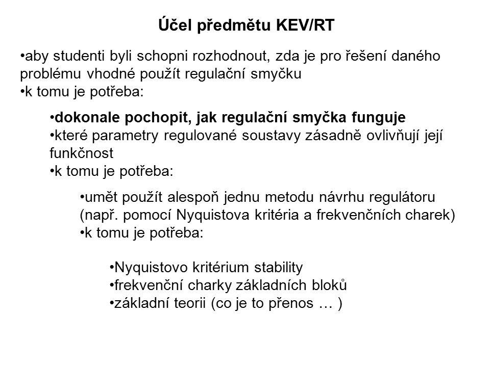 Účel předmětu KEV/RT aby studenti byli schopni rozhodnout, zda je pro řešení daného problému vhodné použít regulační smyčku k tomu je potřeba: dokonale pochopit, jak regulační smyčka funguje které parametry regulované soustavy zásadně ovlivňují její funkčnost k tomu je potřeba: umět použít alespoň jednu metodu návrhu regulátoru (např.