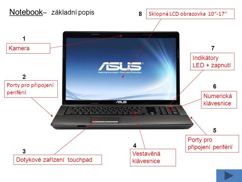Notebook – základní popis Dotykové zařízení touchpad Vestavěná klávesnice Numerická klávesnice Indikátory LED + zapnutí Porty pro připojení periférií Kamera Sklopná LCD obrazovka 10 -17 Porty pro připojení periférií 1 2 3 4 5 6 7 8