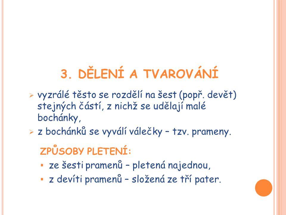 3. DĚLENÍ A TVAROVÁNÍ  vyzrálé těsto se rozdělí na šest (popř. devět) stejných částí, z nichž se udělají malé bochánky,  z bochánků se vyválí válečk