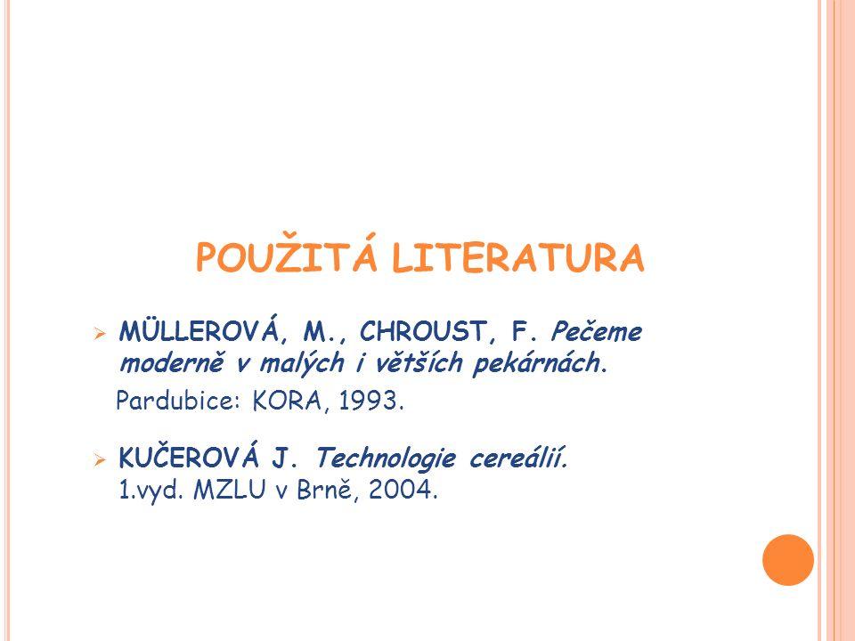 POUŽITÁ LITERATURA  MÜLLEROVÁ, M., CHROUST, F. Pečeme moderně v malých i větších pekárnách. Pardubice: KORA, 1993.  KUČEROVÁ J. Technologie cereálií