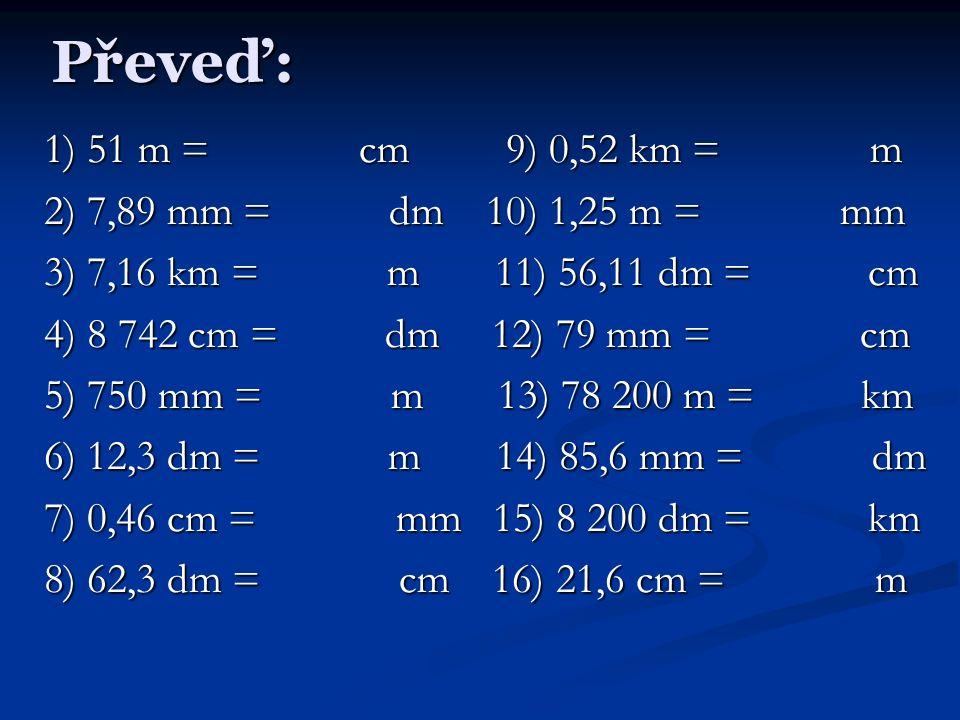 Převeď: 1) 51 m = cm 9) 0,52 km = m 2) 7,89 mm = dm 10) 1,25 m = mm 3) 7,16 km = m 11) 56,11 dm = cm 4) 8 742 cm = dm 12) 79 mm = cm 5) 750 mm = m 13) 78 200 m = km 6) 12,3 dm = m 14) 85,6 mm = dm 7) 0,46 cm = mm 15) 8 200 dm = km 8) 62,3 dm = cm 16) 21,6 cm = m