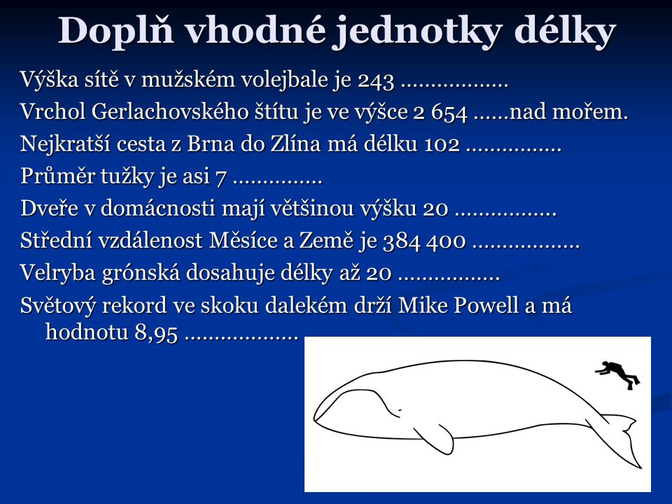 Doplň vhodné jednotky délky Výška sítě v mužském volejbale je 243 ……………… Vrchol Gerlachovského štítu je ve výšce 2 654 ……nad mořem. Nejkratší cesta z
