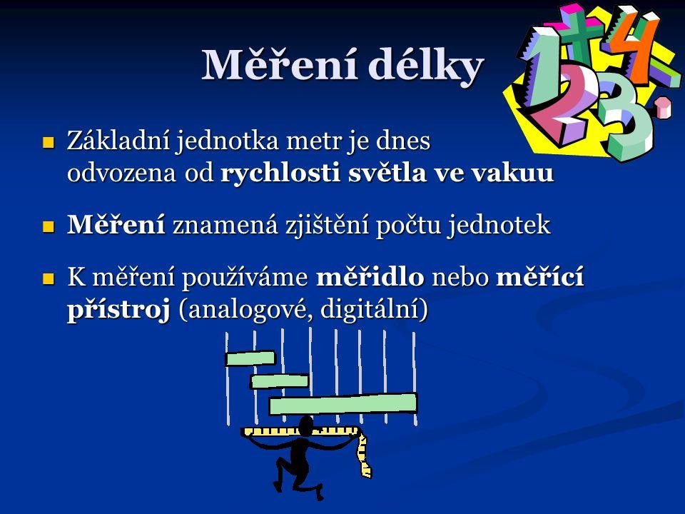 Měření délky Základní jednotka metr je dnes odvozena od rychlosti světla ve vakuu Základní jednotka metr je dnes odvozena od rychlosti světla ve vakuu Měření znamená zjištění počtu jednotek Měření znamená zjištění počtu jednotek K měření používáme měřidlo nebo měřící přístroj (analogové, digitální) K měření používáme měřidlo nebo měřící přístroj (analogové, digitální)