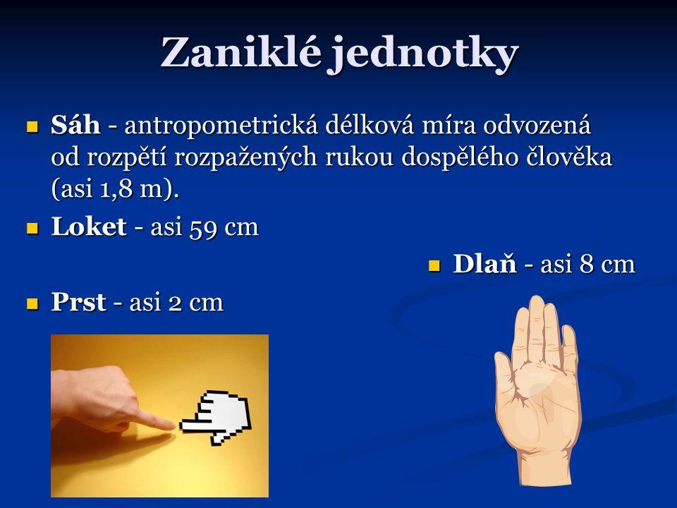 Zaniklé jednotky Sáh - antropometrická délková míra odvozená od rozpětí rozpažených rukou dospělého člověka (asi 1,8 m). Sáh - antropometrická délková