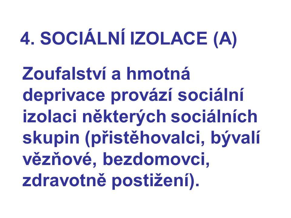 4. SOCIÁLNÍ IZOLACE (A) Zoufalství a hmotná deprivace provází sociální izolaci některých sociálních skupin (přistěhovalci, bývalí vězňové, bezdomovci,