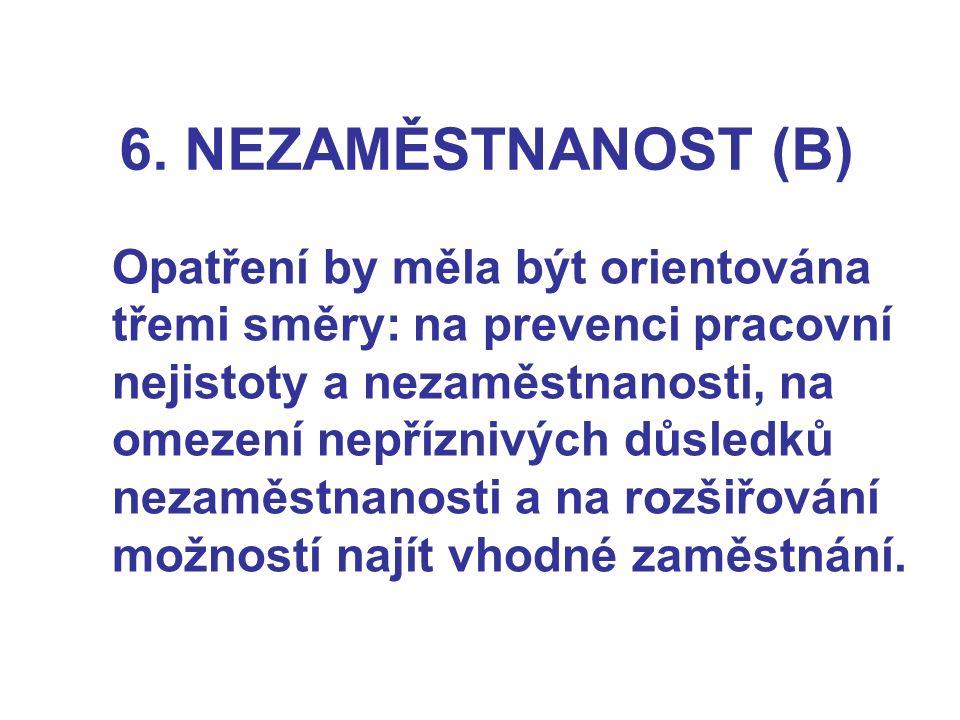 6. NEZAMĚSTNANOST (B) Opatření by měla být orientována třemi směry: na prevenci pracovní nejistoty a nezaměstnanosti, na omezení nepříznivých důsledků