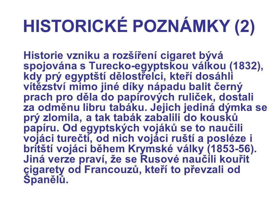 HISTORICKÉ POZNÁMKY (2) Historie vzniku a rozšíření cigaret bývá spojována s Turecko-egyptskou válkou (1832), kdy prý egyptští dělostřelci, kteří dosá
