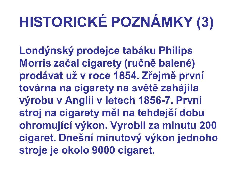 HISTORICKÉ POZNÁMKY (3) Londýnský prodejce tabáku Philips Morris začal cigarety (ručně balené) prodávat už v roce 1854. Zřejmě první továrna na cigare