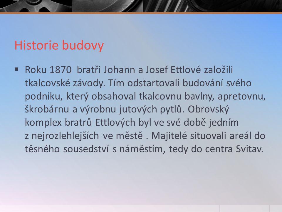 Historie budovy  Roku 1870 bratři Johann a Josef Ettlové založili tkalcovské závody.