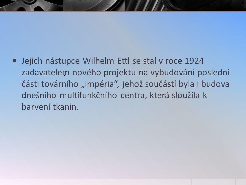 """ Jejich nástupce Wilhelm Ettl se stal v roce 1924 zadavatelem nového projektu na vybudování poslední části továrního """"impéria , jehož součástí byla i budova dnešního multifunkčního centra, která sloužila k barvení tkanin."""