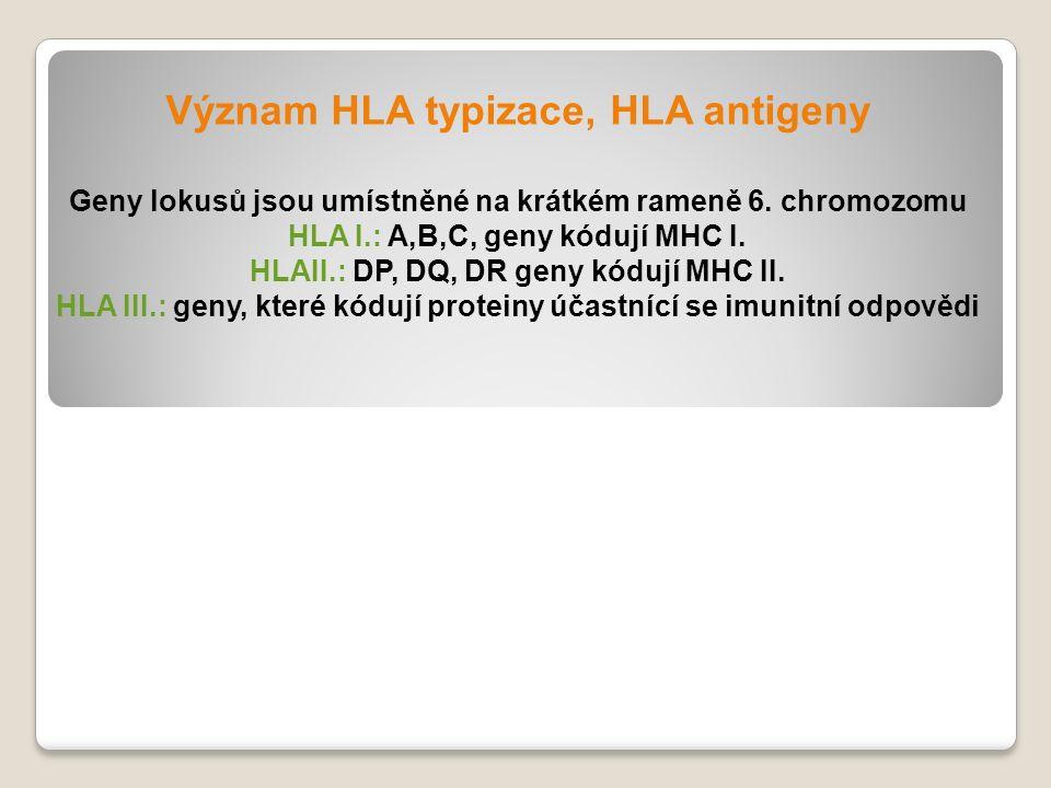 Význam HLA typizace, HLA antigeny Geny lokusů jsou umístněné na krátkém rameně 6. chromozomu HLA I.: A,B,C, geny kódují MHC I. HLAII.: DP, DQ, DR geny