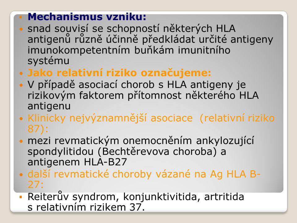  Mechanismus vzniku: snad souvisí se schopností některých HLA antigenů různě účinně předkládat určité antigeny imunokompetentním buňkám imunitního systému Jako relativní riziko označujeme: V případě asociací chorob s HLA antigeny je rizikovým faktorem přítomnost některého HLA antigenu Klinicky nejvýznamnější asociace (relativní riziko 87): mezi revmatickým onemocněním ankylozující spondylitidou (Bechtěrevova choroba) a antigenem HLA-B27 další revmatické choroby vázané na Ag HLA B- 27:  Reiterův syndrom, konjunktivitida, artritida s relativním rizikem 37.