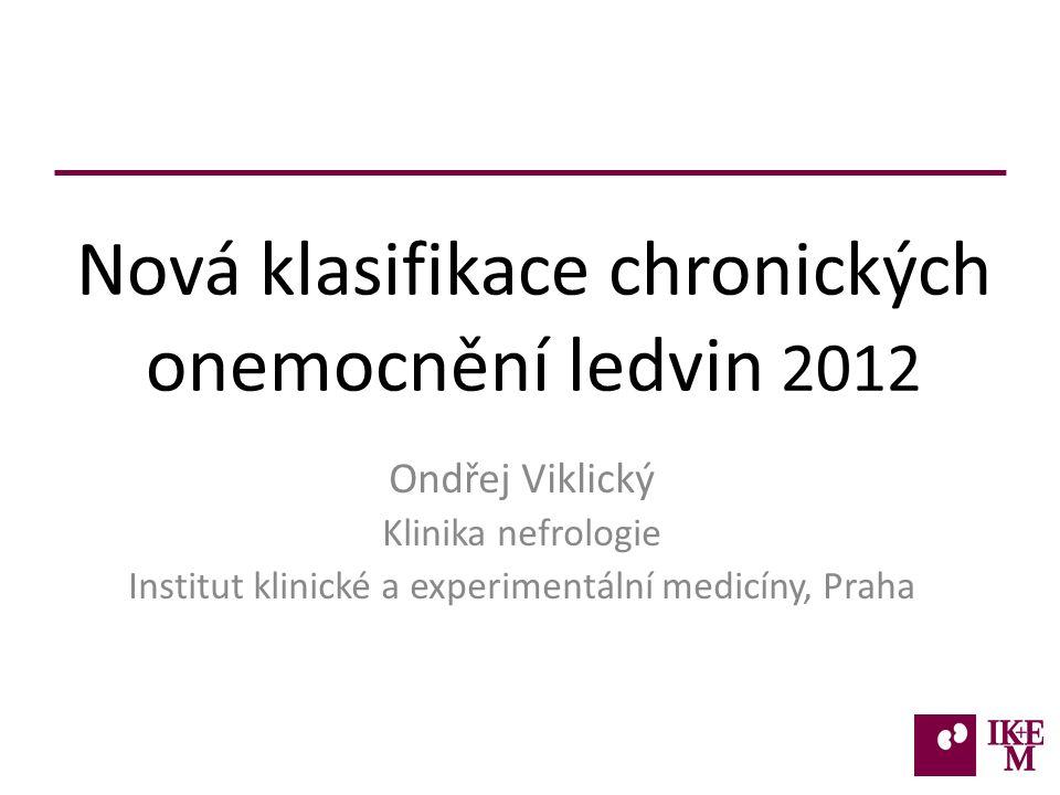 Nová klasifikace chronických onemocnění ledvin 2012 Ondřej Viklický Klinika nefrologie Institut klinické a experimentální medicíny, Praha