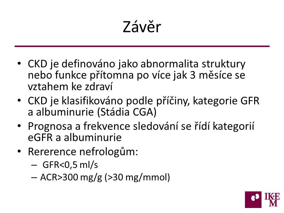 Závěr CKD je definováno jako abnormalita struktury nebo funkce přítomna po více jak 3 měsíce se vztahem ke zdraví CKD je klasifikováno podle příčiny, kategorie GFR a albuminurie (Stádia CGA) Prognosa a frekvence sledování se řídí kategorií eGFR a albuminurie Rererence nefrologům: – GFR<0,5 ml/s – ACR>300 mg/g (>30 mg/mmol)