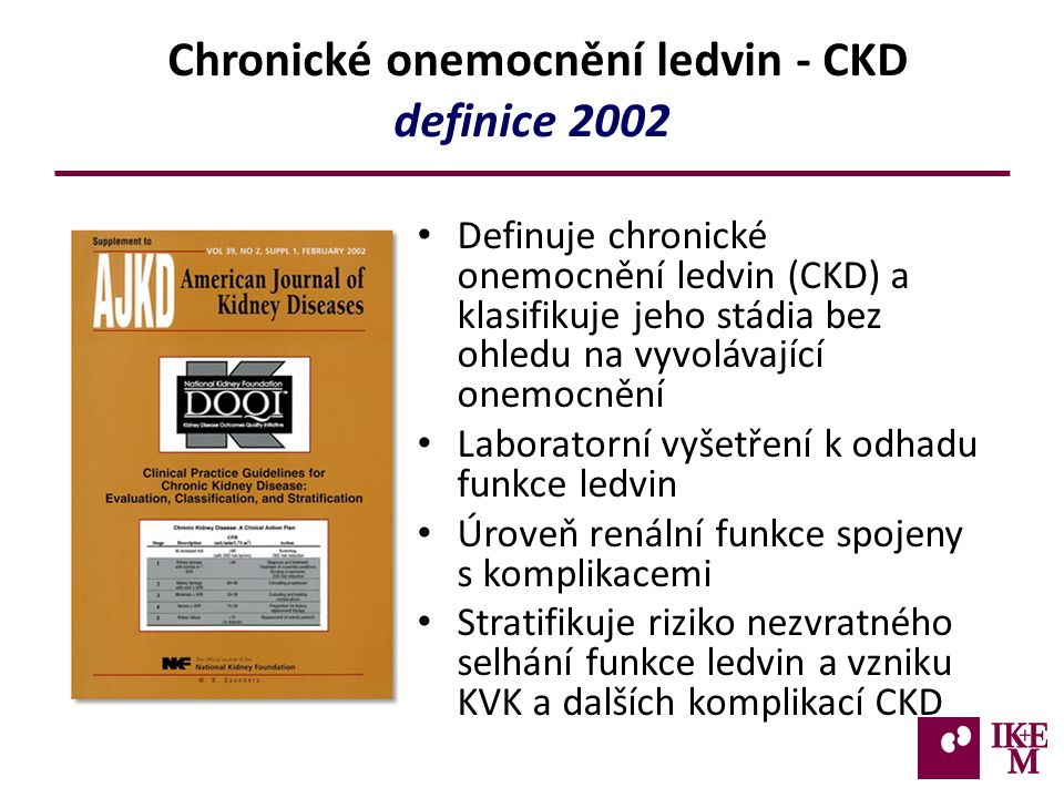 Chronické onemocnění ledvin - CKD definice 2002 Definuje chronické onemocnění ledvin (CKD) a klasifikuje jeho stádia bez ohledu na vyvolávající onemocnění Laboratorní vyšetření k odhadu funkce ledvin Úroveň renální funkce spojeny s komplikacemi Stratifikuje riziko nezvratného selhání funkce ledvin a vzniku KVK a dalších komplikací CKD