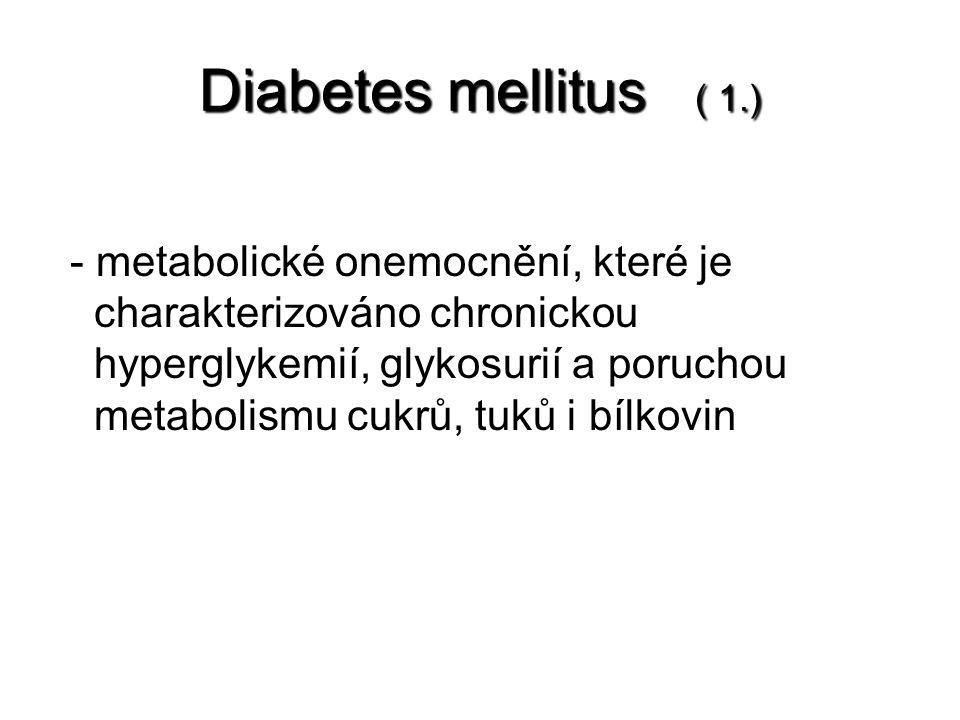Diabetes mellitus ( 1.) - metabolické onemocnění, které je charakterizováno chronickou hyperglykemií, glykosurií a poruchou metabolismu cukrů, tuků i bílkovin