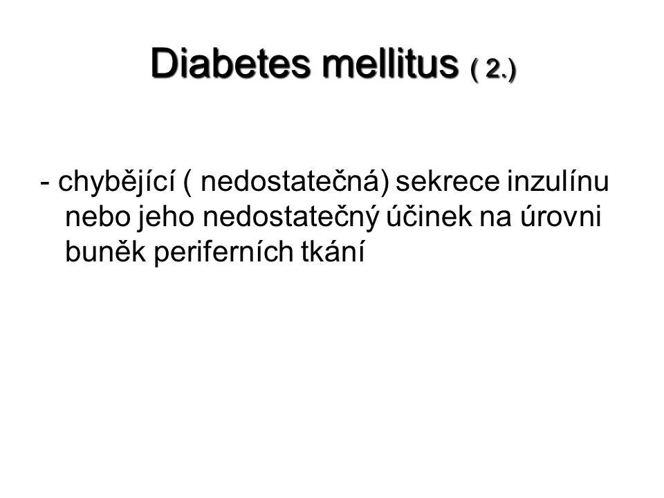 Diabetes mellitus ( 2.) - chybějící ( nedostatečná) sekrece inzulínu nebo jeho nedostatečný účinek na úrovni buněk periferních tkání