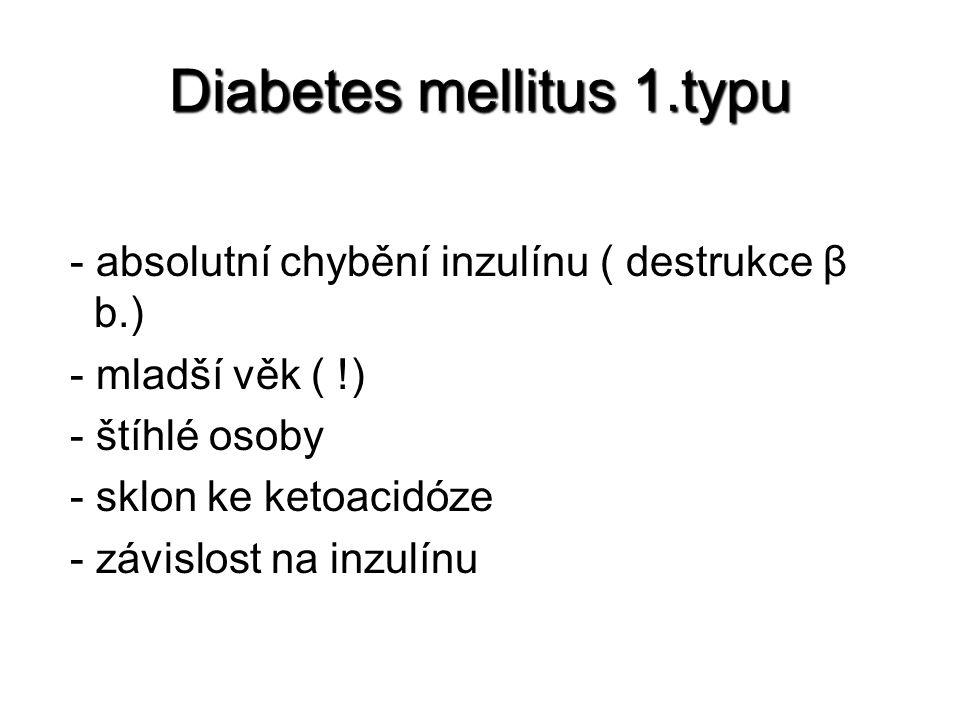Diabetes mellitus 1.typu - absolutní chybění inzulínu ( destrukce β b.) - mladší věk ( !) - štíhlé osoby - sklon ke ketoacidóze - závislost na inzulínu