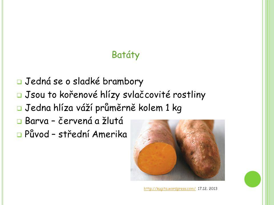 Batáty  Jedná se o sladké brambory  Jsou to kořenové hlízy svlačcovité rostliny  Jedna hlíza váží průměrně kolem 1 kg  Barva – červená a žlutá  P