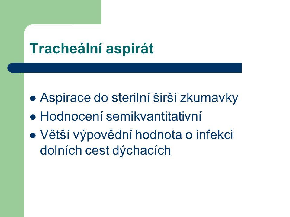 Tracheální aspirát Aspirace do sterilní širší zkumavky Hodnocení semikvantitativní Větší výpovědní hodnota o infekci dolních cest dýchacích