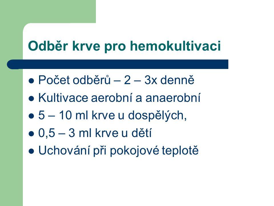 Odběr krve pro hemokultivaci Počet odběrů – 2 – 3x denně Kultivace aerobní a anaerobní 5 – 10 ml krve u dospělých, 0,5 – 3 ml krve u dětí Uchování při