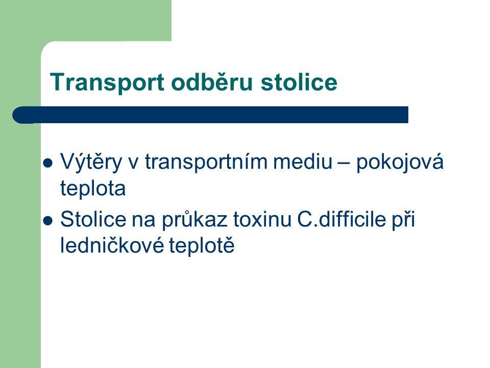 Transport odběru stolice Výtěry v transportním mediu – pokojová teplota Stolice na průkaz toxinu C.difficile při ledničkové teplotě