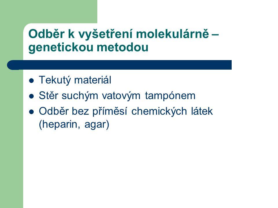 Odběr k vyšetření molekulárně – genetickou metodou Tekutý materiál Stěr suchým vatovým tampónem Odběr bez příměsí chemických látek (heparin, agar)