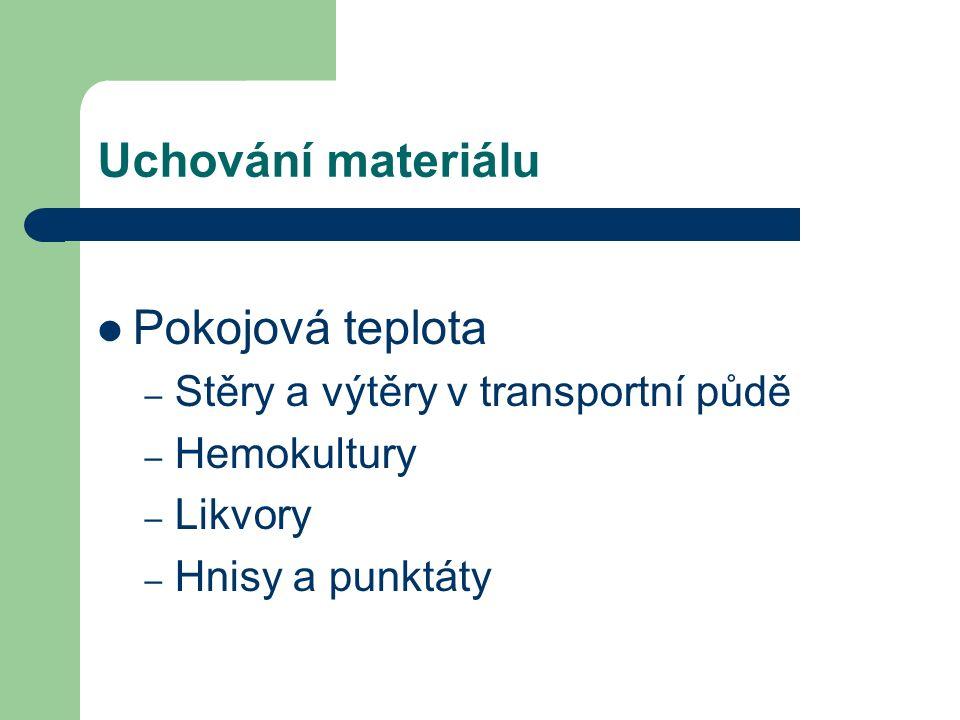 Uchování materiálu Pokojová teplota – Stěry a výtěry v transportní půdě – Hemokultury – Likvory – Hnisy a punktáty