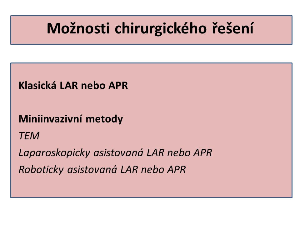 Možnosti chirurgického řešení Klasická LAR nebo APR Miniinvazivní metody TEM Laparoskopicky asistovaná LAR nebo APR Roboticky asistovaná LAR nebo APR
