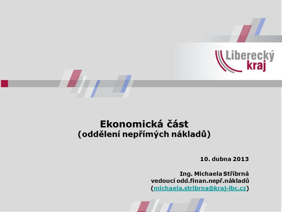 Ekonomická část (oddělení nepřímých nákladů) 10. dubna 2013 Ing. Michaela Stříbrná vedoucí odd.finan.nepř.nákladů (michaela.stribrna@kraj-lbc.cz)micha