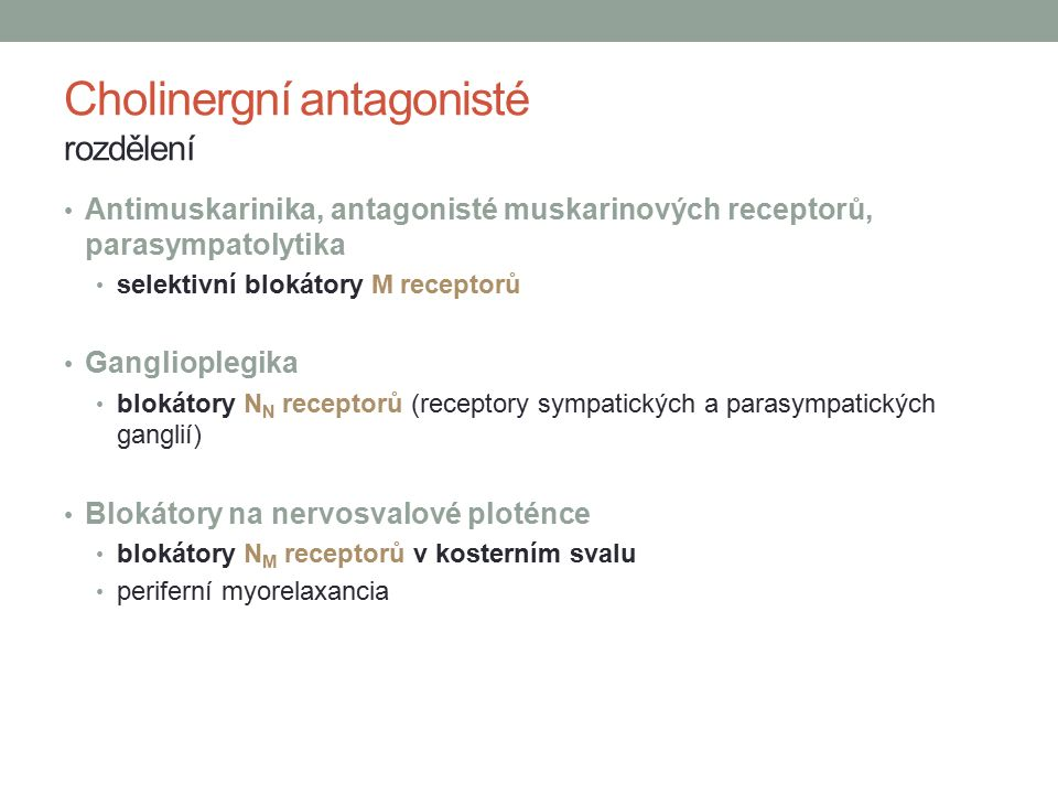 Cholinergní antagonisté rozdělení Antimuskarinika, antagonisté muskarinových receptorů, parasympatolytika selektivní blokátory M receptorů Ganglioplegika blokátory N N receptorů (receptory sympatických a parasympatických ganglií) Blokátory na nervosvalové ploténce blokátory N M receptorů v kosterním svalu periferní myorelaxancia