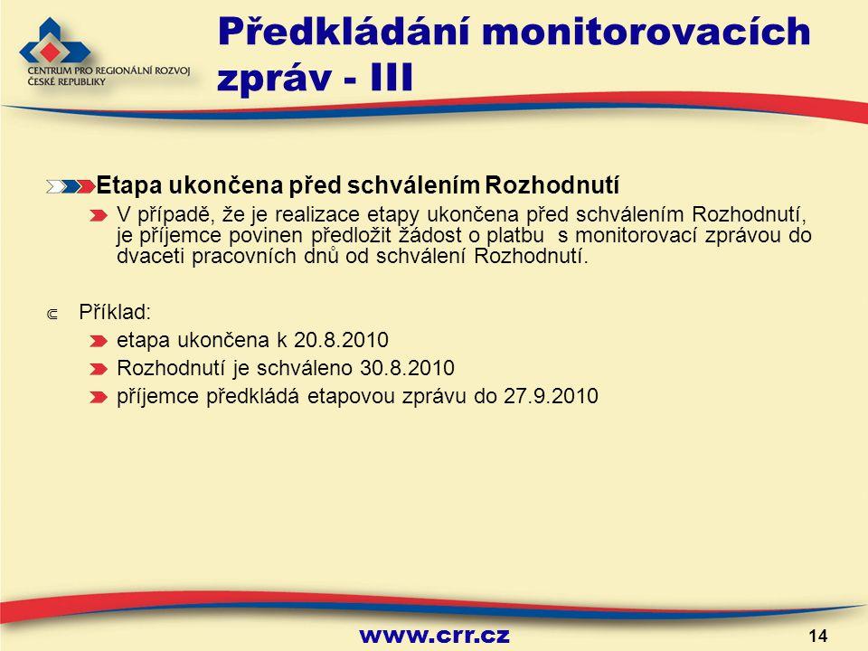 www.crr.cz 14 Předkládání monitorovacích zpráv - III Etapa ukončena před schválením Rozhodnutí V případě, že je realizace etapy ukončena před schválením Rozhodnutí, je příjemce povinen předložit žádost o platbu s monitorovací zprávou do dvaceti pracovních dnů od schválení Rozhodnutí.