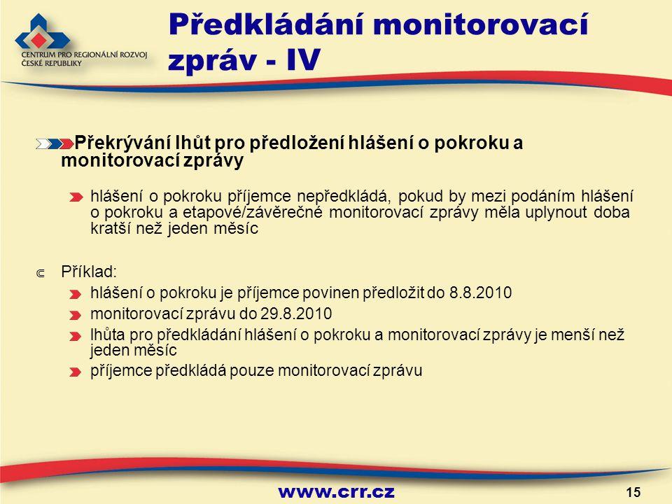 www.crr.cz 15 Předkládání monitorovací zpráv - IV Překrývání lhůt pro předložení hlášení o pokroku a monitorovací zprávy hlášení o pokroku příjemce nepředkládá, pokud by mezi podáním hlášení o pokroku a etapové/závěrečné monitorovací zprávy měla uplynout doba kratší než jeden měsíc ⋐ Příklad: hlášení o pokroku je příjemce povinen předložit do 8.8.2010 monitorovací zprávu do 29.8.2010 lhůta pro předkládání hlášení o pokroku a monitorovací zprávy je menší než jeden měsíc příjemce předkládá pouze monitorovací zprávu