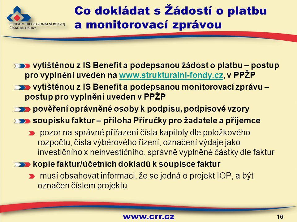 www.crr.cz 16 Co dokládat s Žádostí o platbu a monitorovací zprávou vytištěnou z IS Benefit a podepsanou žádost o platbu – postup pro vyplnění uveden na www.strukturalni-fondy.cz, v PPŽPwww.strukturalni-fondy.cz vytištěnou z IS Benefit a podepsanou monitorovací zprávu – postup pro vyplnění uveden v PPŽP pověření oprávněné osoby k podpisu, podpisové vzory soupisku faktur – příloha Příručky pro žadatele a příjemce pozor na správné přiřazení čísla kapitoly dle položkového rozpočtu, čísla výběrového řízení, označení výdaje jako investičního x neinvestičního, správně vyplněné částky dle faktur kopie faktur/účetních dokladů k soupisce faktur musí obsahovat informaci, že se jedná o projekt IOP, a být označen číslem projektu
