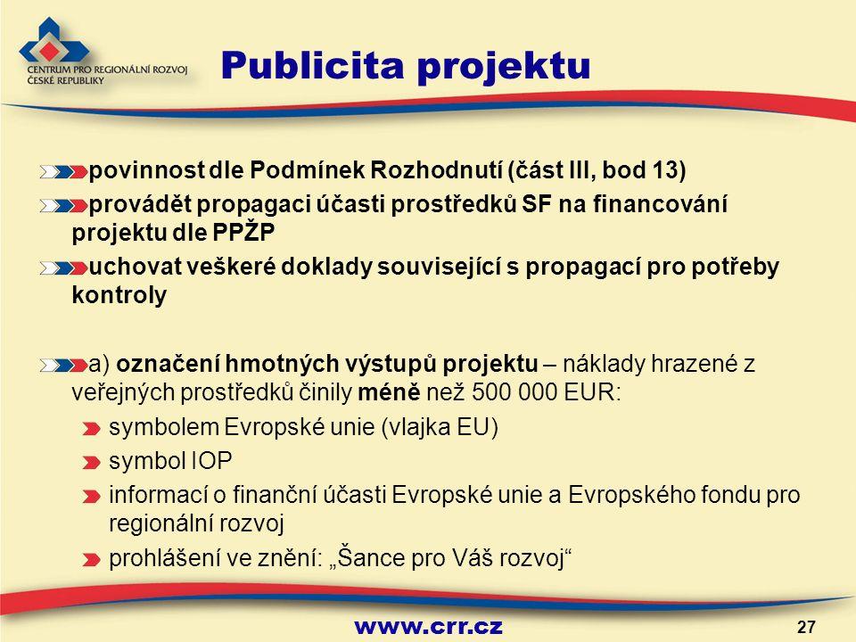 """www.crr.cz 27 Publicita projektu povinnost dle Podmínek Rozhodnutí (část III, bod 13) provádět propagaci účasti prostředků SF na financování projektu dle PPŽP uchovat veškeré doklady související s propagací pro potřeby kontroly a) označení hmotných výstupů projektu – náklady hrazené z veřejných prostředků činily méně než 500 000 EUR: symbolem Evropské unie (vlajka EU) symbol IOP informací o finanční účasti Evropské unie a Evropského fondu pro regionální rozvoj prohlášení ve znění: """"Šance pro Váš rozvoj"""