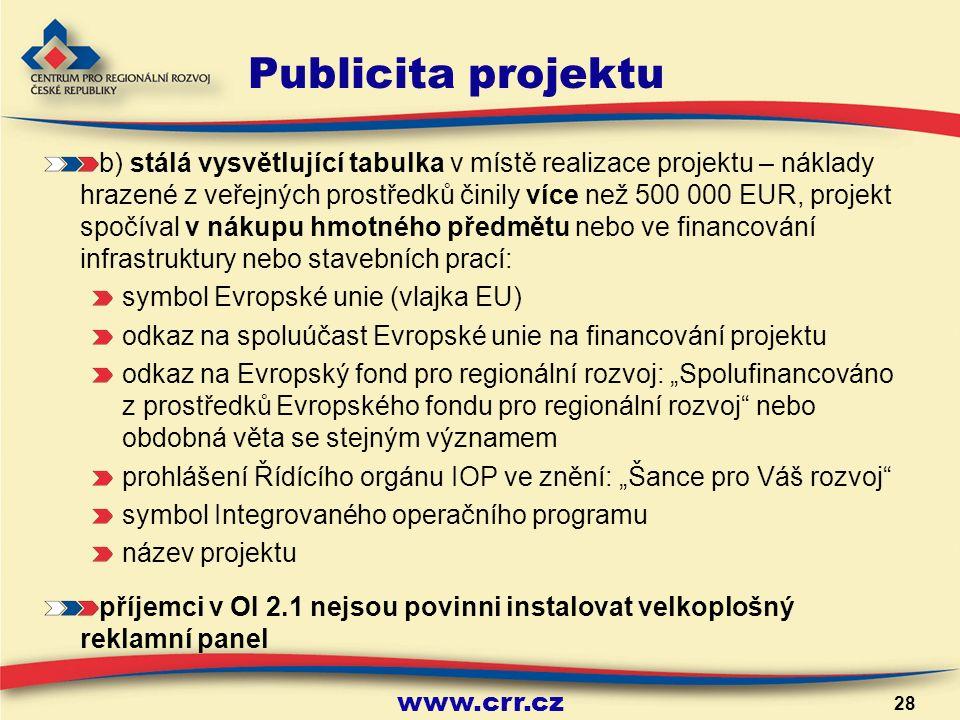 """www.crr.cz 28 Publicita projektu b) stálá vysvětlující tabulka v místě realizace projektu – náklady hrazené z veřejných prostředků činily více než 500 000 EUR, projekt spočíval v nákupu hmotného předmětu nebo ve financování infrastruktury nebo stavebních prací: symbol Evropské unie (vlajka EU) odkaz na spoluúčast Evropské unie na financování projektu odkaz na Evropský fond pro regionální rozvoj: """"Spolufinancováno z prostředků Evropského fondu pro regionální rozvoj nebo obdobná věta se stejným významem prohlášení Řídícího orgánu IOP ve znění: """"Šance pro Váš rozvoj symbol Integrovaného operačního programu název projektu příjemci v OI 2.1 nejsou povinni instalovat velkoplošný reklamní panel"""