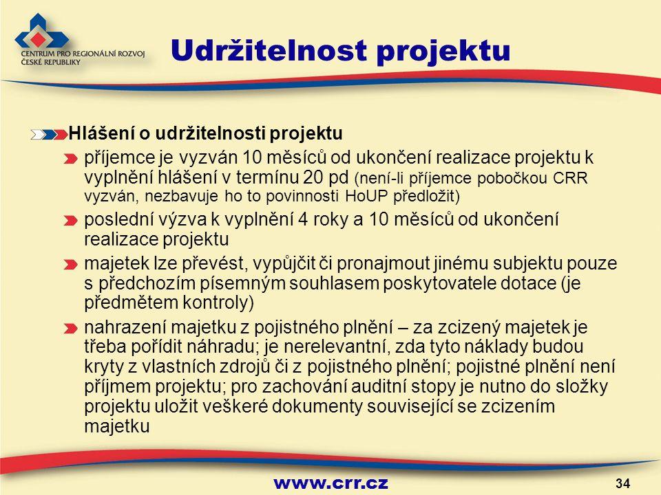 www.crr.cz 34 Udržitelnost projektu Hlášení o udržitelnosti projektu příjemce je vyzván 10 měsíců od ukončení realizace projektu k vyplnění hlášení v termínu 20 pd (není-li příjemce pobočkou CRR vyzván, nezbavuje ho to povinnosti HoUP předložit) poslední výzva k vyplnění 4 roky a 10 měsíců od ukončení realizace projektu majetek lze převést, vypůjčit či pronajmout jinému subjektu pouze s předchozím písemným souhlasem poskytovatele dotace (je předmětem kontroly) nahrazení majetku z pojistného plnění – za zcizený majetek je třeba pořídit náhradu; je nerelevantní, zda tyto náklady budou kryty z vlastních zdrojů či z pojistného plnění; pojistné plnění není příjmem projektu; pro zachování auditní stopy je nutno do složky projektu uložit veškeré dokumenty související se zcizením majetku