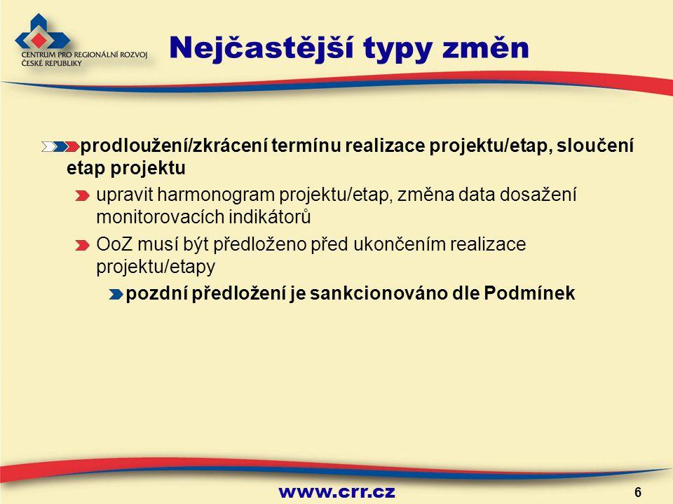 www.crr.cz 6 Nejčastější typy změn prodloužení/zkrácení termínu realizace projektu/etap, sloučení etap projektu upravit harmonogram projektu/etap, změna data dosažení monitorovacích indikátorů OoZ musí být předloženo před ukončením realizace projektu/etapy pozdní předložení je sankcionováno dle Podmínek