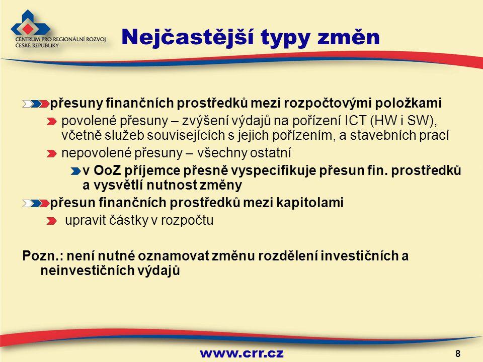 www.crr.cz 8 Nejčastější typy změn přesuny finančních prostředků mezi rozpočtovými položkami povolené přesuny – zvýšení výdajů na pořízení ICT (HW i SW), včetně služeb souvisejících s jejich pořízením, a stavebních prací nepovolené přesuny – všechny ostatní v OoZ příjemce přesně vyspecifikuje přesun fin.