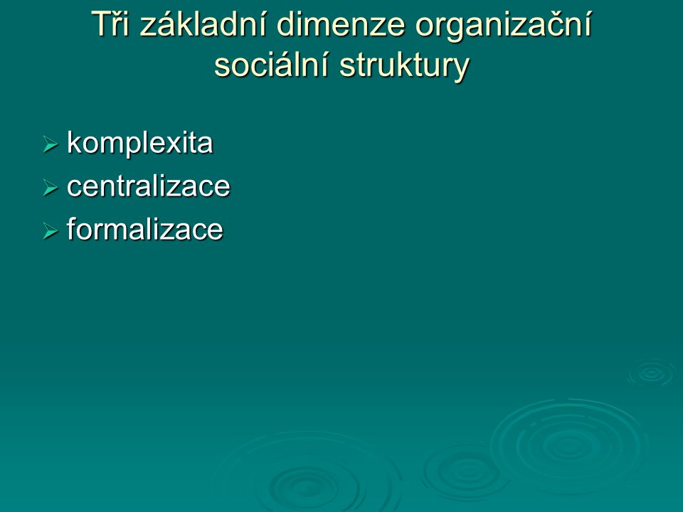 Tři základní dimenze organizační sociální struktury  komplexita  centralizace  formalizace