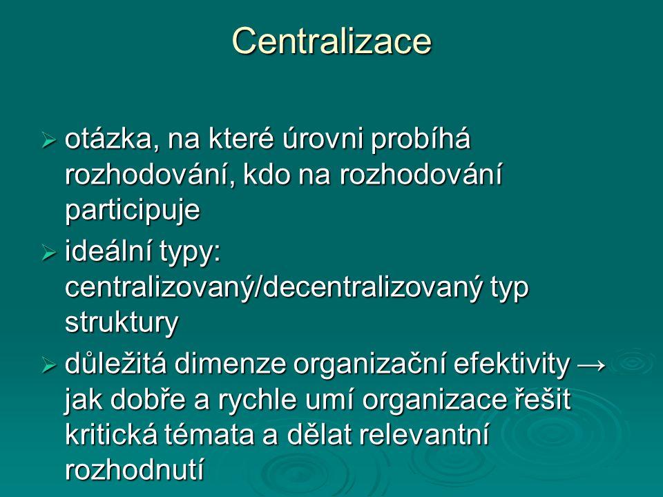 Centralizace  otázka, na které úrovni probíhá rozhodování, kdo na rozhodování participuje  ideální typy: centralizovaný/decentralizovaný typ struktury  důležitá dimenze organizační efektivity → jak dobře a rychle umí organizace řešit kritická témata a dělat relevantní rozhodnutí