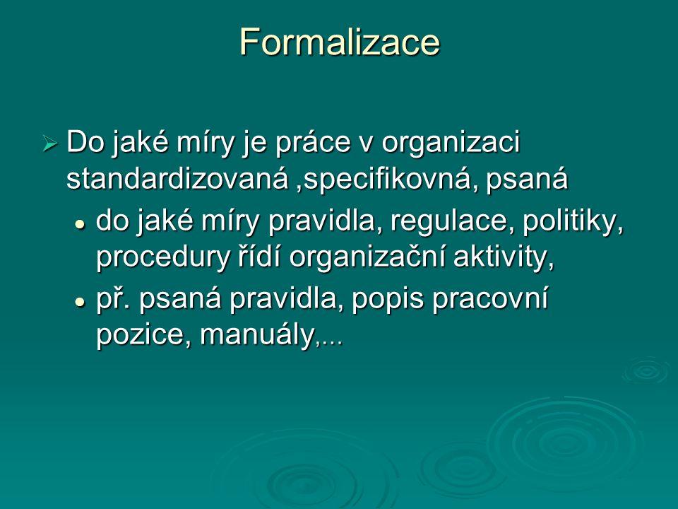 Formalizace  Do jaké míry je práce v organizaci standardizovaná,specifikovná, psaná do jaké míry pravidla, regulace, politiky, procedury řídí organizační aktivity, do jaké míry pravidla, regulace, politiky, procedury řídí organizační aktivity, př.