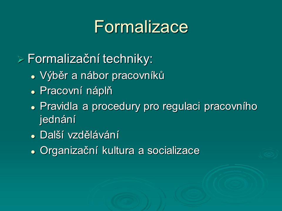 Formalizace  Formalizační techniky: Výběr a nábor pracovníků Výběr a nábor pracovníků Pracovní náplň Pracovní náplň Pravidla a procedury pro regulaci pracovního jednání Pravidla a procedury pro regulaci pracovního jednání Další vzdělávání Další vzdělávání Organizační kultura a socializace Organizační kultura a socializace