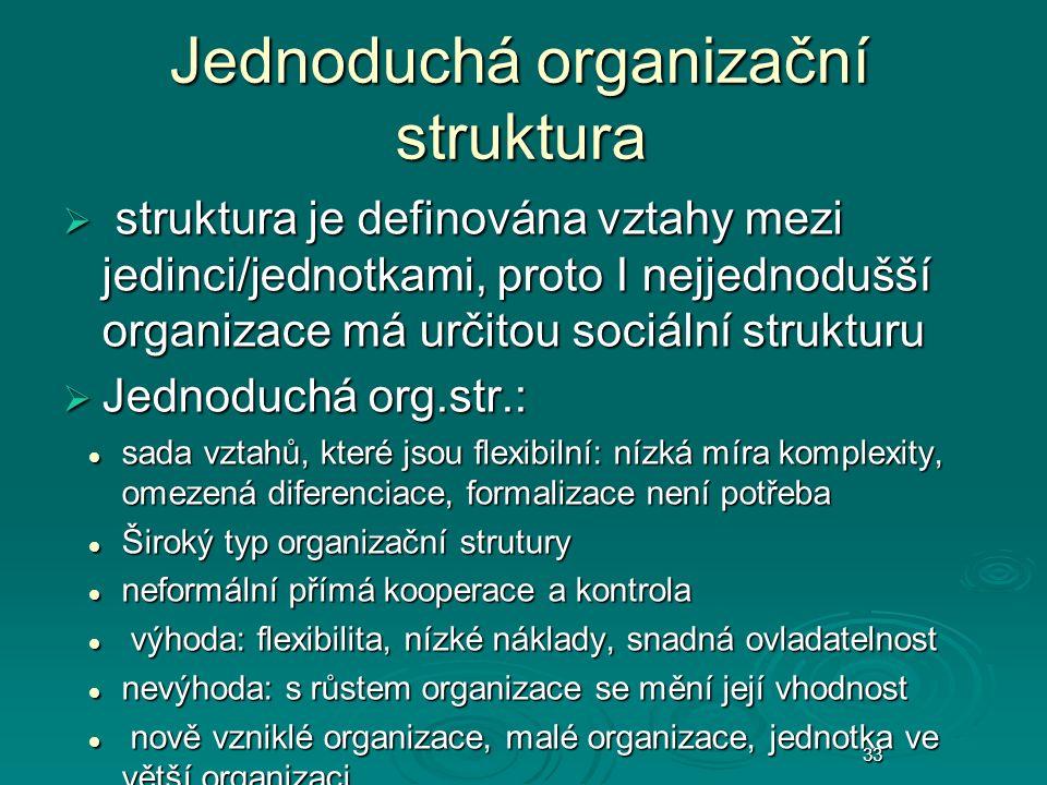 33 Jednoduchá organizační struktura  struktura je definována vztahy mezi jedinci/jednotkami, proto I nejjednodušší organizace má určitou sociální strukturu  Jednoduchá org.str.: sada vztahů, které jsou flexibilní: nízká míra komplexity, omezená diferenciace, formalizace není potřeba sada vztahů, které jsou flexibilní: nízká míra komplexity, omezená diferenciace, formalizace není potřeba Široký typ organizační strutury Široký typ organizační strutury neformální přímá kooperace a kontrola neformální přímá kooperace a kontrola výhoda: flexibilita, nízké náklady, snadná ovladatelnost výhoda: flexibilita, nízké náklady, snadná ovladatelnost nevýhoda: s růstem organizace se mění její vhodnost nevýhoda: s růstem organizace se mění její vhodnost nově vzniklé organizace, malé organizace, jednotka ve větší organizaci nově vzniklé organizace, malé organizace, jednotka ve větší organizaci 33