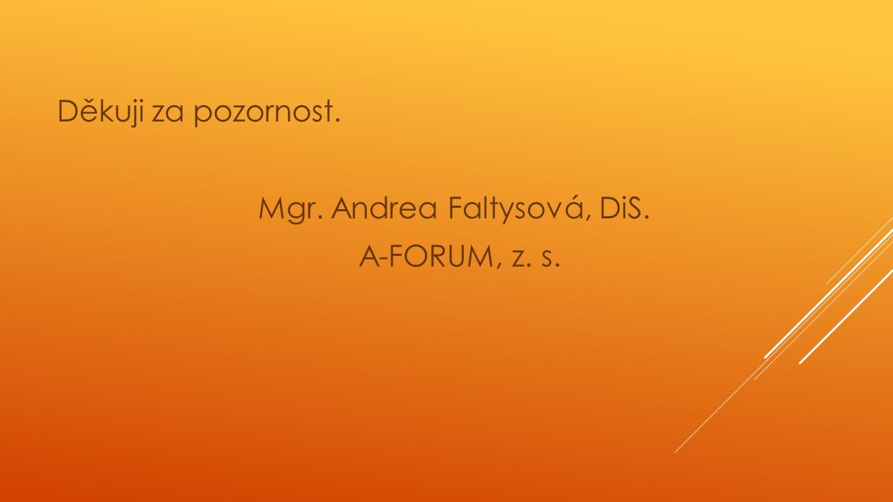 Děkuji za pozornost. Mgr. Andrea Faltysová, DiS. A-FORUM, z. s.