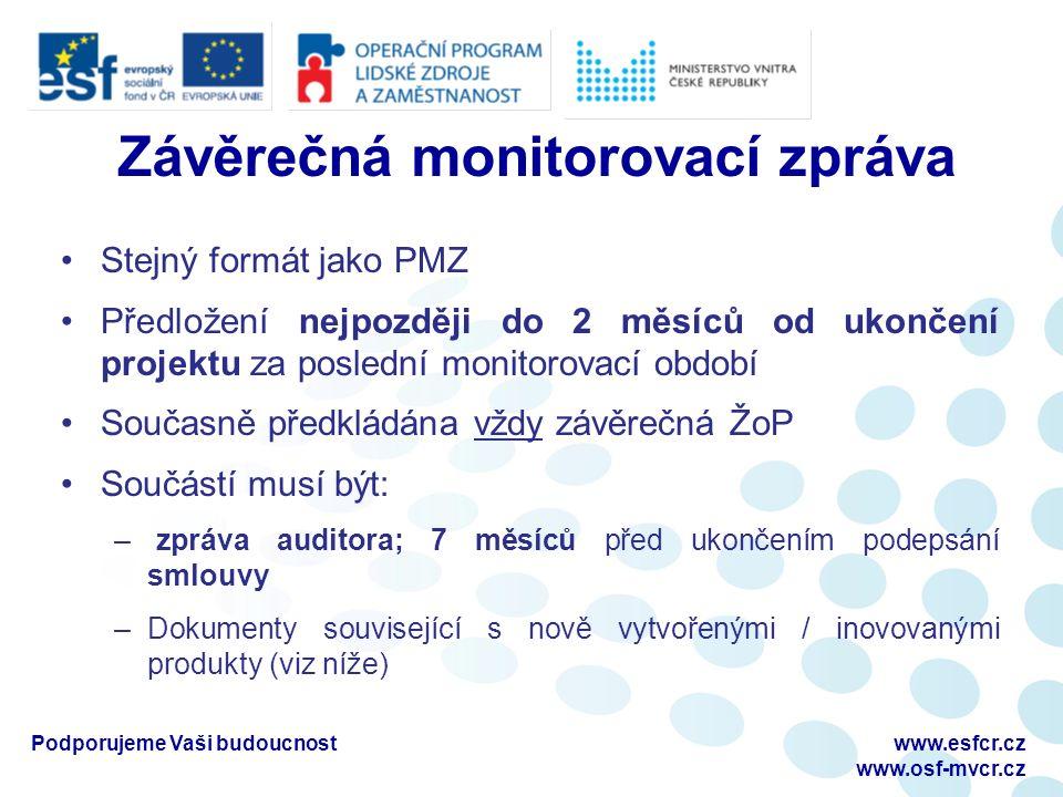 Závěrečná monitorovací zpráva Stejný formát jako PMZ Předložení nejpozději do 2 měsíců od ukončení projektu za poslední monitorovací období Současně předkládána vždy závěrečná ŽoP Součástí musí být: – zpráva auditora; 7 měsíců před ukončením podepsání smlouvy –Dokumenty související s nově vytvořenými / inovovanými produkty (viz níže) Podporujeme Vaši budoucnostwww.esfcr.cz www.osf-mvcr.cz