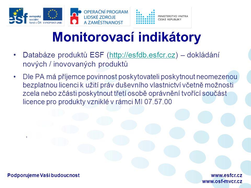 Monitorovací indikátory Databáze produktů ESF (http://esfdb.esfcr.cz) – dokládání nových / inovovaných produktůhttp://esfdb.esfcr.cz Dle PA má příjemce povinnost poskytovateli poskytnout neomezenou bezplatnou licenci k užití práv duševního vlastnictví včetně možnosti zcela nebo zčásti poskytnout třetí osobě oprávnění tvořící součást licence pro produkty vzniklé v rámci MI 07.57.00, Podporujeme Vaši budoucnostwww.esfcr.cz www.osf-mvcr.cz